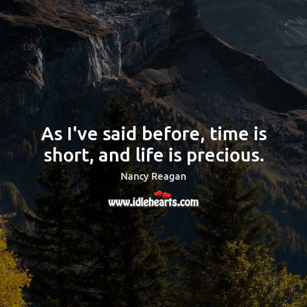 As I've said before, time is short, and life is precious. Nancy Reagan Picture Quote
