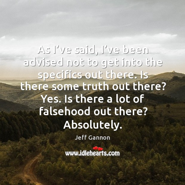 As I've said, I've been advised not to get into the specifics out there. Jeff Gannon Picture Quote