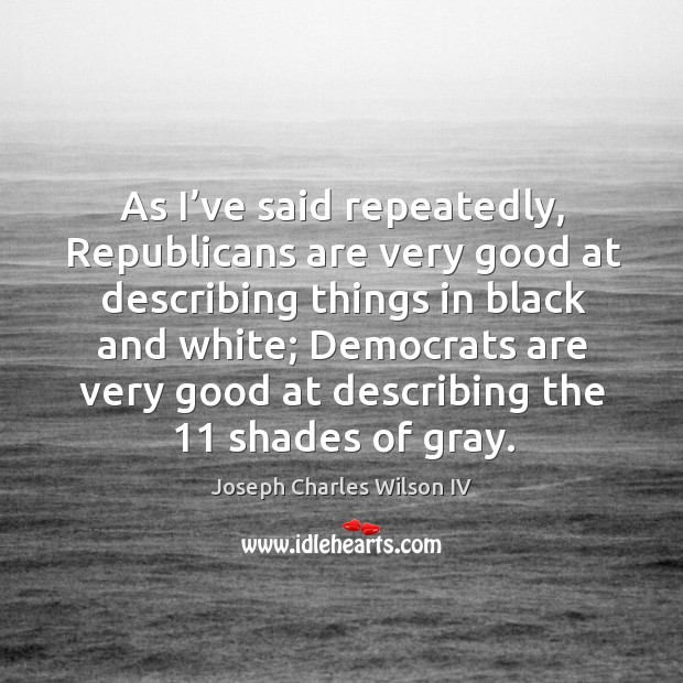 As I've said repeatedly, republicans are very good at describing things in black and white Image