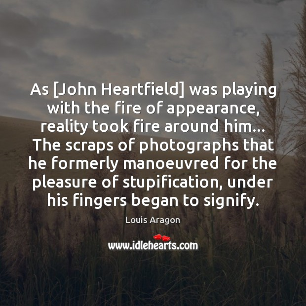 As [John Heartfield] was playing with the fire of appearance, reality took Louis Aragon Picture Quote