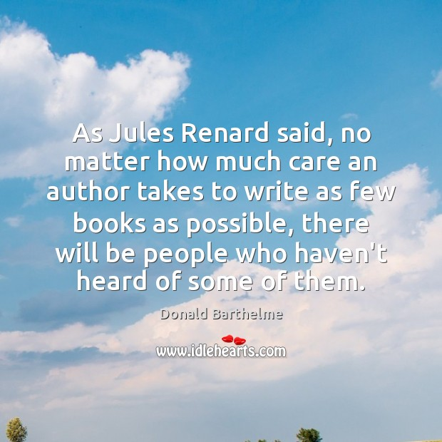 As Jules Renard said, no matter how much care an author takes Donald Barthelme Picture Quote
