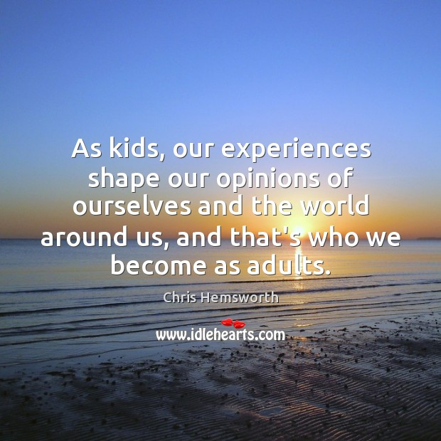 As kids, our experiences shape our opinions of ourselves and the world Chris Hemsworth Picture Quote