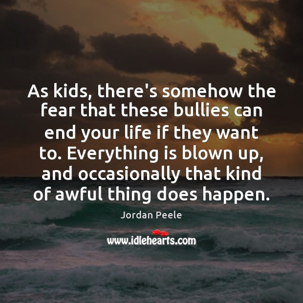 As kids, there's somehow the fear that these bullies can end your Image