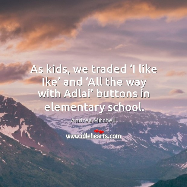 Image, As kids, we traded 'i like ike' and 'all the way with adlai' buttons in elementary school.