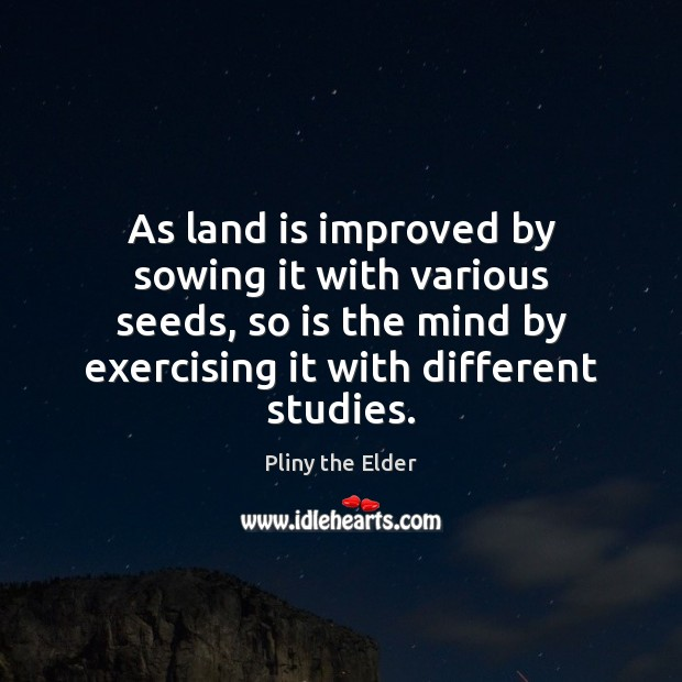As land is improved by sowing it with various seeds, so is Image
