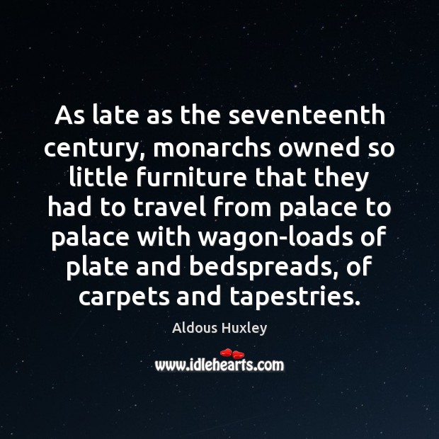 As late as the seventeenth century, monarchs owned so little furniture that Image