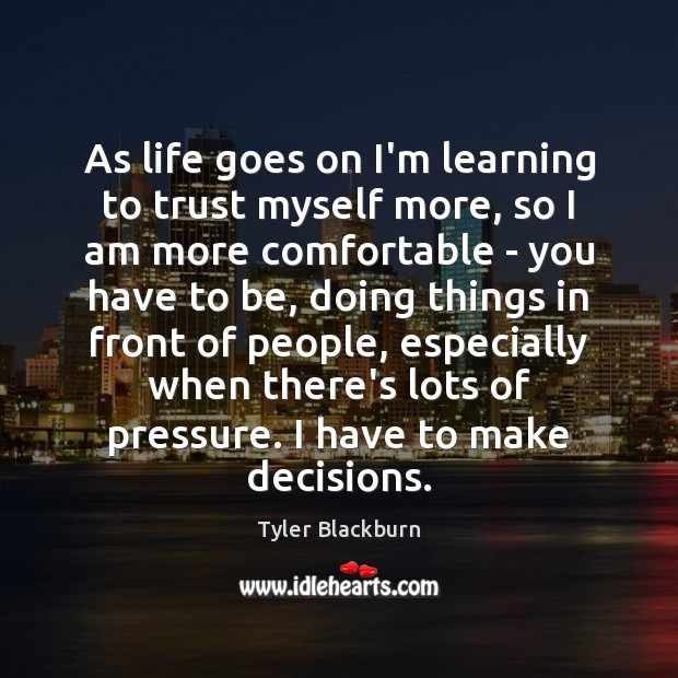 As life goes on I'm learning to trust myself more, so I Tyler Blackburn Picture Quote
