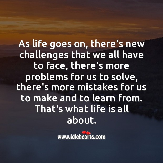 As life goes on, there's new challenges that we all have to face, there's more problems for us to solve Life Messages Image