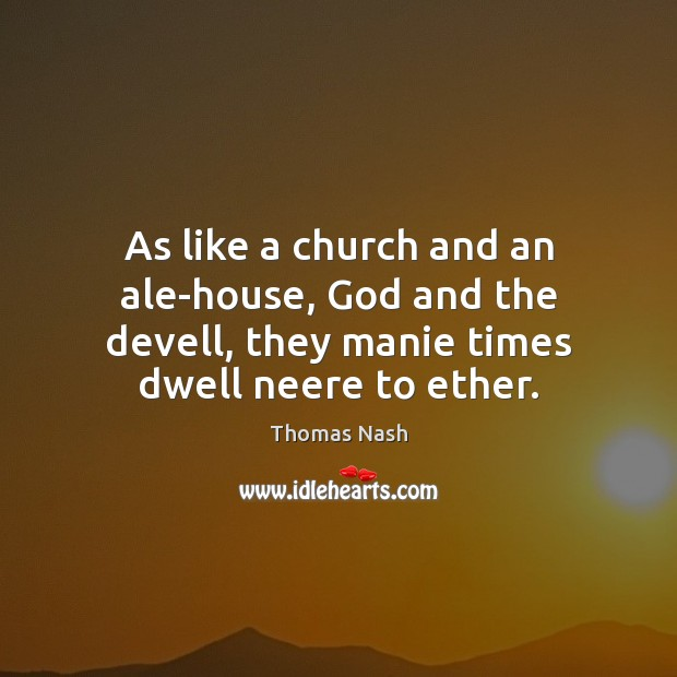 As like a church and an ale-house, God and the devell, they Image