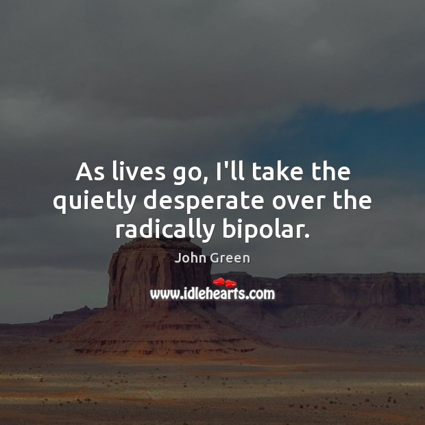 As lives go, I'll take the quietly desperate over the radically bipolar. Image
