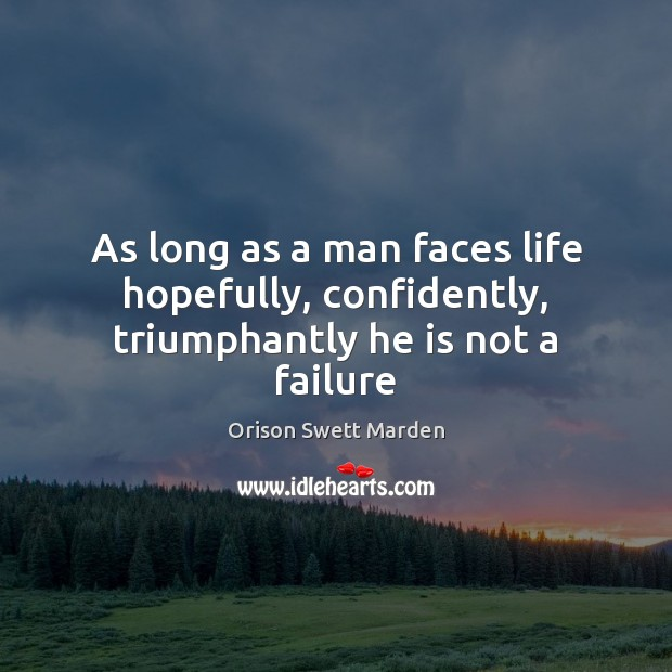 As long as a man faces life hopefully, confidently, triumphantly he is not a failure Orison Swett Marden Picture Quote