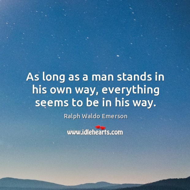 As long as a man stands in his own way, everything seems to be in his way. Image