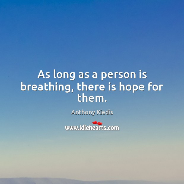 As long as a person is breathing, there is hope for them. Anthony Kiedis Picture Quote
