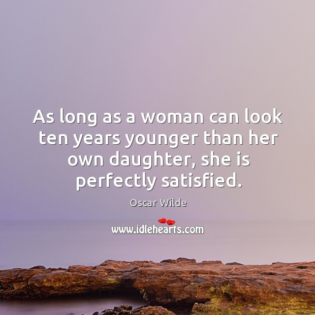 Image, As long as a woman can look ten years younger than her own daughter, she is perfectly satisfied.