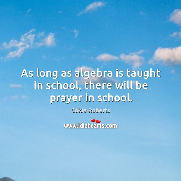 As long as algebra is taught in school, there will be prayer in school. Cokie Roberts Picture Quote