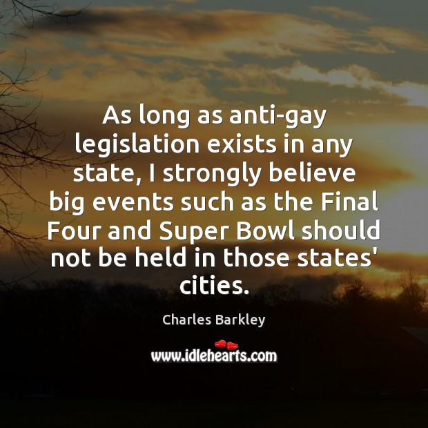 As long as anti-gay legislation exists in any state, I strongly believe Charles Barkley Picture Quote