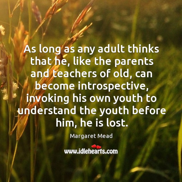 As long as any adult thinks that he, like the parents and teachers of old, can become introspective Image