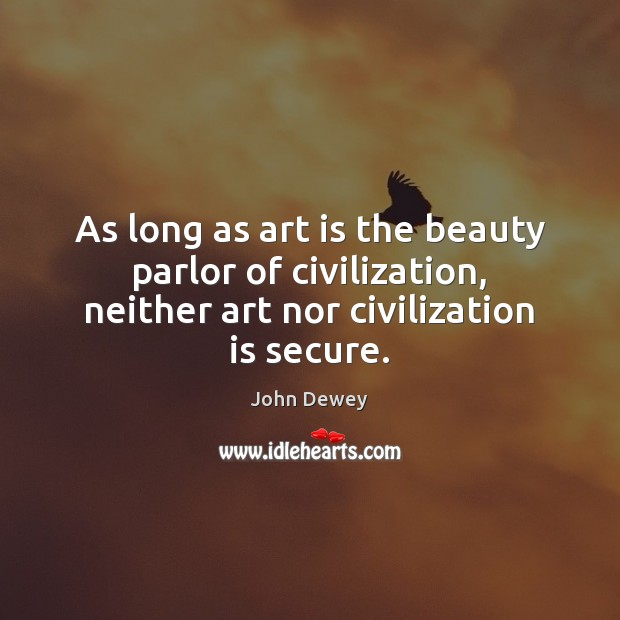 As long as art is the beauty parlor of civilization, neither art John Dewey Picture Quote