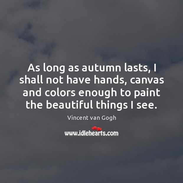 As long as autumn lasts, I shall not have hands, canvas and Vincent van Gogh Picture Quote