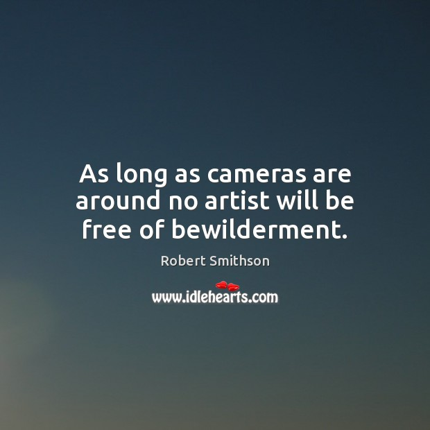 Image, As long as cameras are around no artist will be free of bewilderment.