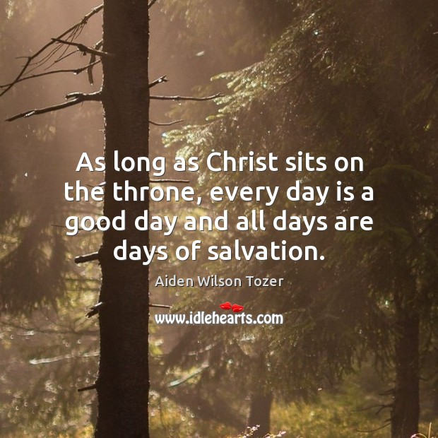 As long as Christ sits on the throne, every day is a Image