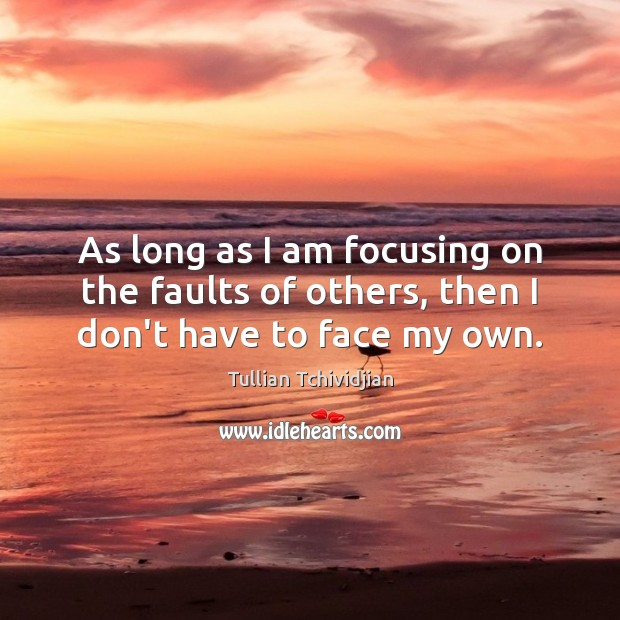 As long as I am focusing on the faults of others, then I don't have to face my own. Tullian Tchividjian Picture Quote
