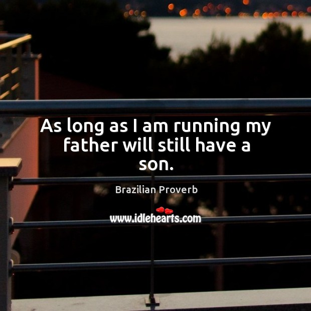 As long as I am running my father will still have a son. Brazilian Proverbs Image