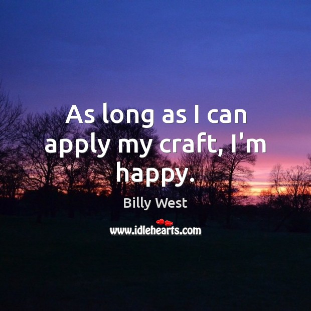 Image, As long as I can apply my craft, I'm happy.