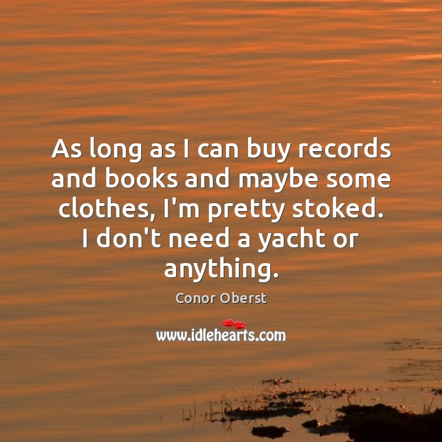 As long as I can buy records and books and maybe some Conor Oberst Picture Quote