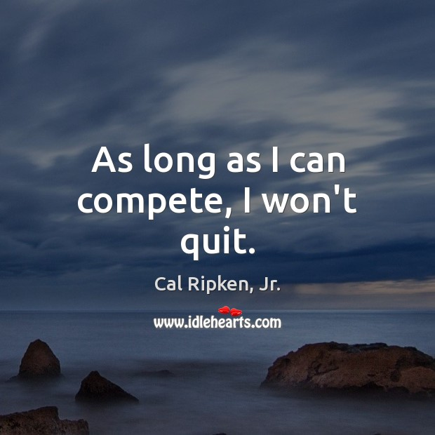 Image, As long as I can compete, I won't quit.