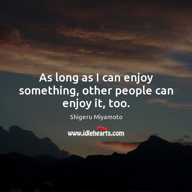 As long as I can enjoy something, other people can enjoy it, too. Image