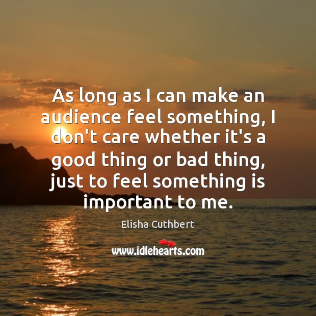 As long as I can make an audience feel something, I don't Elisha Cuthbert Picture Quote