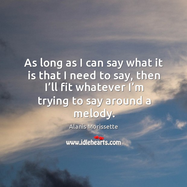 As long as I can say what it is that I need to say, then I'll fit whatever I'm trying to say around a melody. Image