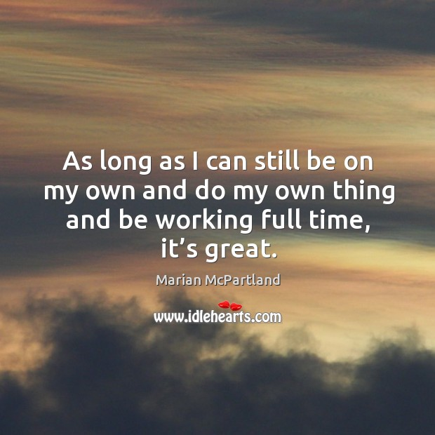 As long as I can still be on my own and do my own thing and be working full time, it's great. Marian McPartland Picture Quote