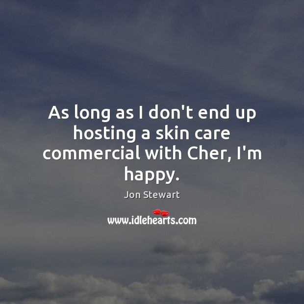As long as I don't end up hosting a skin care commercial with Cher, I'm happy. Image