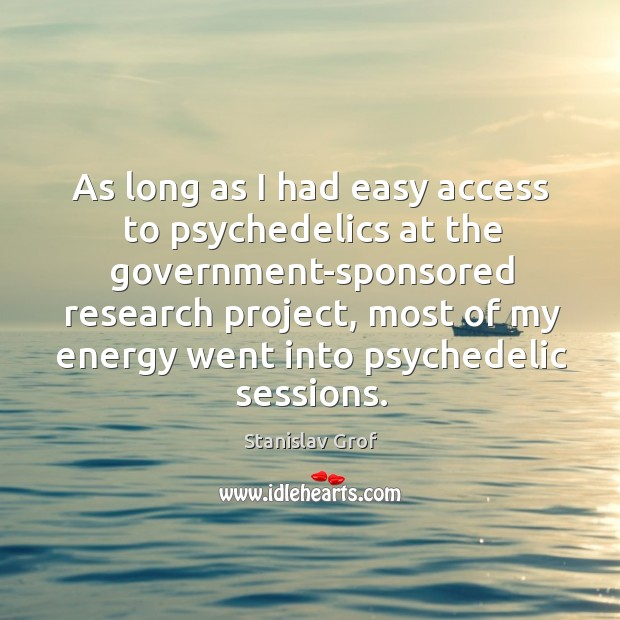 As long as I had easy access to psychedelics at the government-sponsored Stanislav Grof Picture Quote