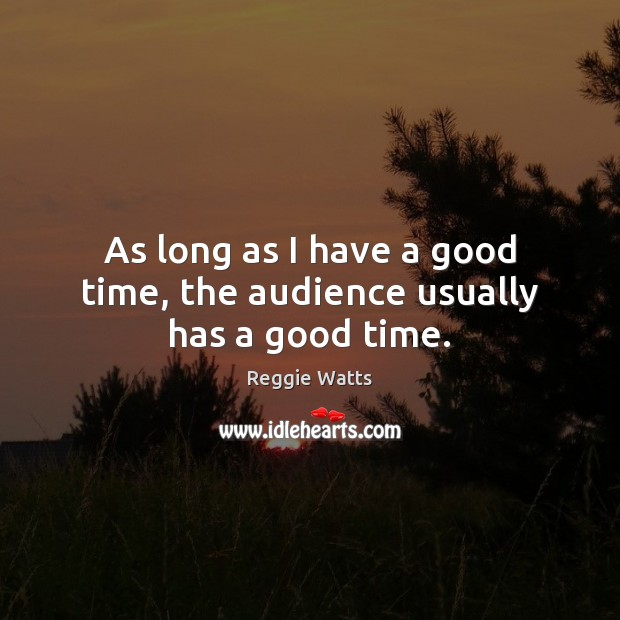 As long as I have a good time, the audience usually has a good time. Image
