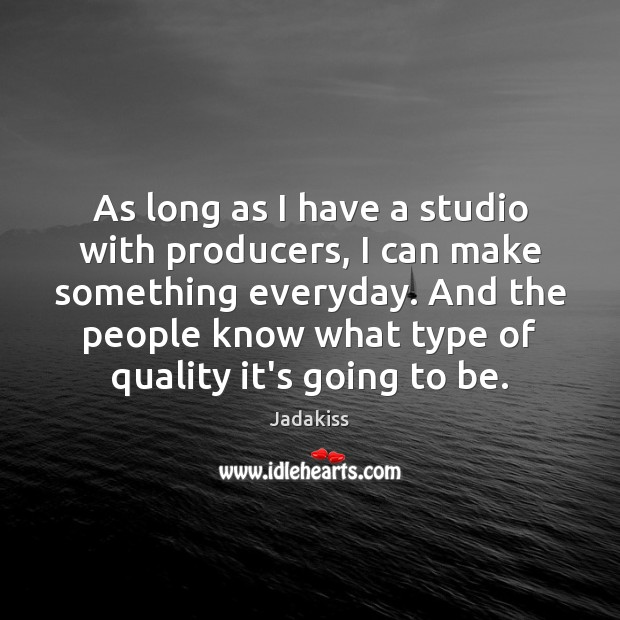 As long as I have a studio with producers, I can make Image