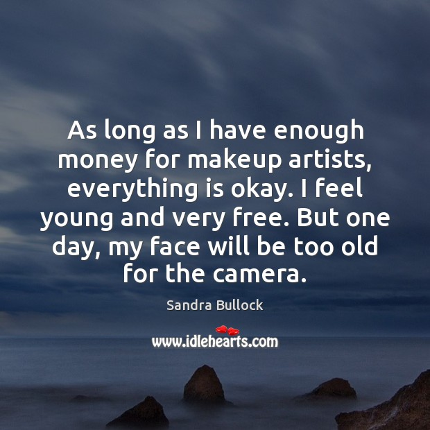 As long as I have enough money for makeup artists, everything is Sandra Bullock Picture Quote