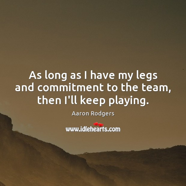 Image, As long as I have my legs and commitment to the team, then I'll keep playing.