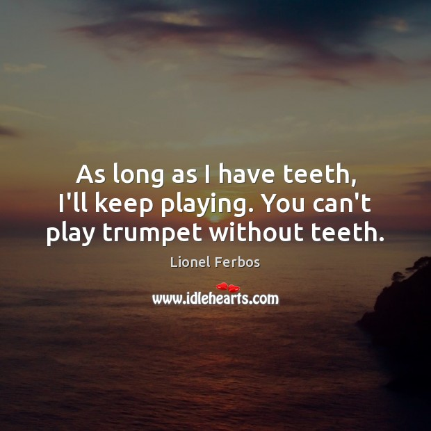 As long as I have teeth, I'll keep playing. You can't play trumpet without teeth. Image