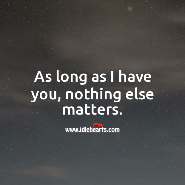 As long as I have you, nothing else matters. Love Forever Quotes Image