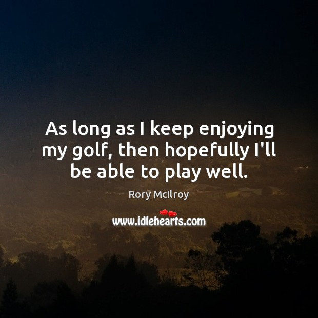 As long as I keep enjoying my golf, then hopefully I'll be able to play well. Image