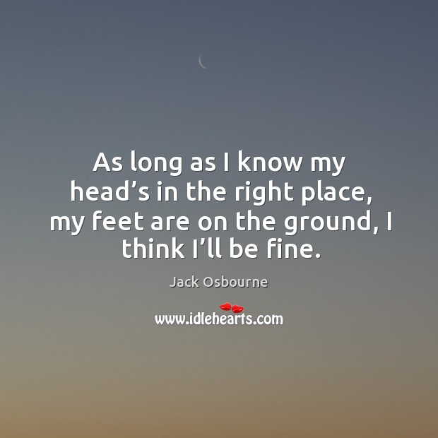 As long as I know my head's in the right place, my feet are on the ground, I think I'll be fine. Image