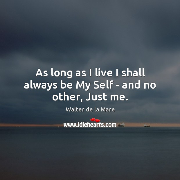 As long as I live I shall always be My Self – and no other, Just me. Image