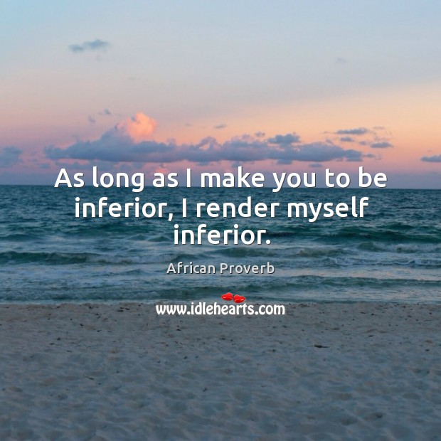 Image, As long as I make you to be inferior, I render myself inferior.