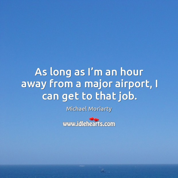 As long as I'm an hour away from a major airport, I can get to that job. Michael Moriarty Picture Quote