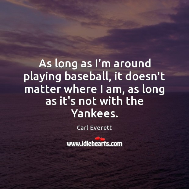 As long as I'm around playing baseball, it doesn't matter where I Image