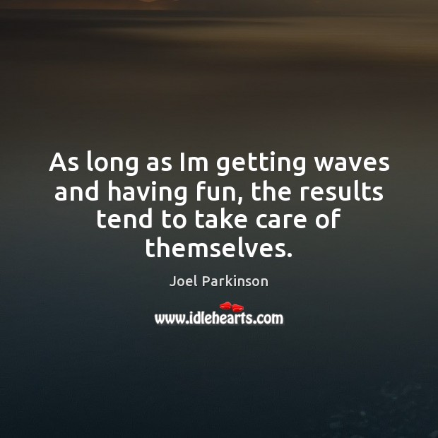 As long as Im getting waves and having fun, the results tend to take care of themselves. Image