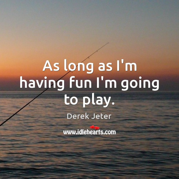 As long as I'm having fun I'm going to play. Derek Jeter Picture Quote